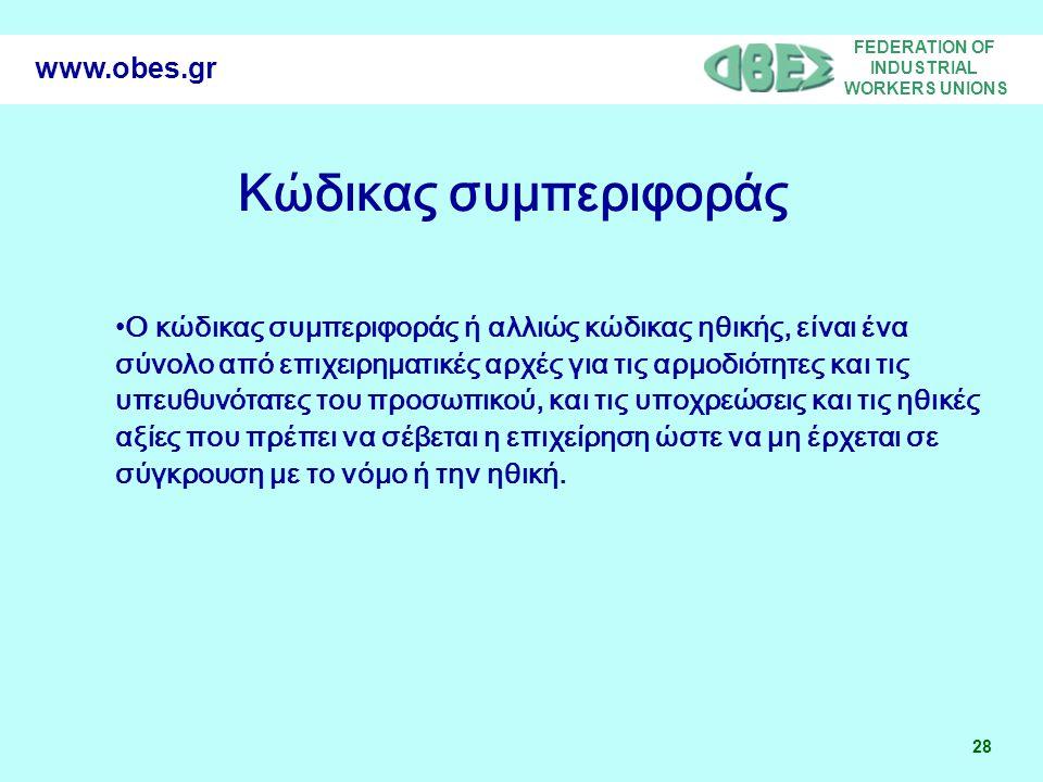 FEDERATION OF INDUSTRIAL WORKERS UNIONS 28 www.obes.gr Ο κώδικας συμπεριφοράς ή αλλιώς κώδικας ηθικής, είναι ένα σύνολο από επιχειρηματικές αρχές για τις αρμοδιότητες και τις υπευθυνότατες του προσωπικού, και τις υποχρεώσεις και τις ηθικές αξίες που πρέπει να σέβεται η επιχείρηση ώστε να μη έρχεται σε σύγκρουση με το νόμο ή την ηθική.