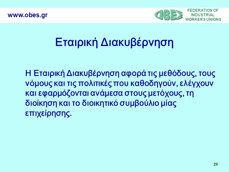 FEDERATION OF INDUSTRIAL WORKERS UNIONS 29 www.obes.gr Η Εταιρική Διακυβέρνηση αφορά τις μεθόδους, τους νόμους και τις πολιτικές που καθοδηγούν, ελέγχουν και εφαρμόζονται ανάμεσα στους μετόχους, τη διοίκηση και το διοικητικό συμβούλιο μίας επιχείρησης.