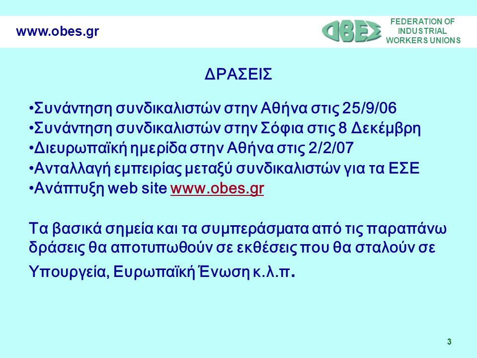 FEDERATION OF INDUSTRIAL WORKERS UNIONS 3 www.obes.gr ΔΡΑΣΕΙΣ Συνάντηση συνδικαλιστών στην Αθήνα στις 25/9/06 Συνάντηση συνδικαλιστών στην Σόφια στις 8 Δεκέμβρη Διευρωπαϊκή ημερίδα στην Αθήνα στις 2/2/07 Ανταλλαγή εμπειρίας μεταξύ συνδικαλιστών για τα ΕΣΕ Ανάπτυξη web site www.obes.grwww.obes.gr Τα βασικά σημεία και τα συμπεράσματα από τις παραπάνω δράσεις θα αποτυπωθούν σε εκθέσεις που θα σταλούν σε Υπουργεία, Ευρωπαϊκή Ένωση κ.λ.π.