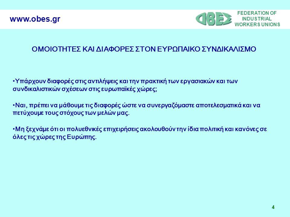 FEDERATION OF INDUSTRIAL WORKERS UNIONS 4 www.obes.gr ΟΜΟΙΟΤΗΤΕΣ ΚΑΙ ΔΙΑΦΟΡΕΣ ΣΤΟΝ ΕΥΡΩΠΑΙΚΟ ΣΥΝΔΙΚΑΛΙΣΜΟ Υπάρχουν διαφορές στις αντιλήψεις και την πρακτική των εργασιακών και των συνδικαλιστικών σχέσεων στις ευρωπαϊκές χώρες; Ναι, πρέπει να μάθουμε τις διαφορές ώστε να συνεργαζόμαστε αποτελεσματικά και να πετύχουμε τους στόχους των μελών μας.