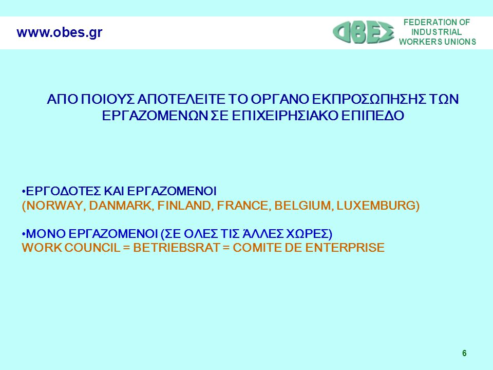 FEDERATION OF INDUSTRIAL WORKERS UNIONS 6 www.obes.gr ΑΠΟ ΠΟΙΟΥΣ ΑΠΟΤΕΛΕΙΤΕ ΤΟ ΟΡΓΑΝΟ ΕΚΠΡΟΣΩΠΗΣΗΣ ΤΩΝ ΕΡΓΑΖΟΜΕΝΩΝ ΣΕ ΕΠΙΧΕΙΡΗΣΙΑΚΟ ΕΠΙΠΕΔΟ ΕΡΓΟΔΟΤΕΣ ΚΑΙ ΕΡΓΑΖΟΜΕΝΟΙ (NORWAY, DANMARK, FINLAND, FRANCE, BELGIUM, LUXEMBURG) ΜΟΝΟ ΕΡΓΑΖΟΜΕΝΟΙ (ΣΕ ΟΛΕΣ ΤΙΣ ΆΛΛΕΣ ΧΩΡΕΣ) WORK COUNCIL = BETRIEBSRAT = COMITE DE ENTERPRISE