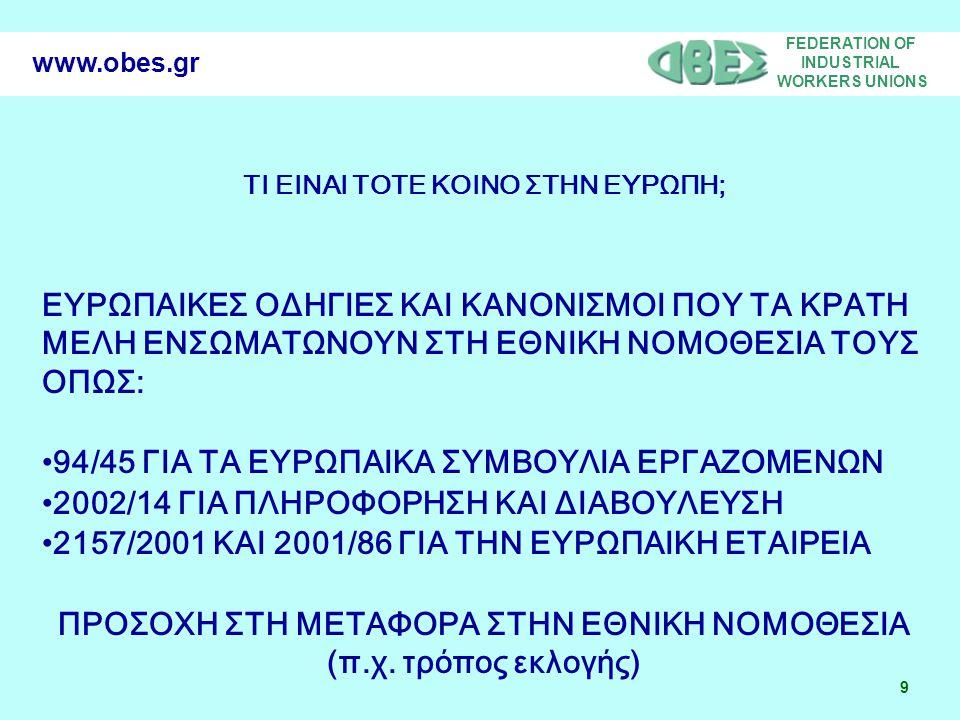 FEDERATION OF INDUSTRIAL WORKERS UNIONS 9 www.obes.gr ΤΙ ΕΙΝΑΙ ΤΟΤΕ ΚΟΙΝΟ ΣΤΗΝ ΕΥΡΩΠΗ; ΕΥΡΩΠΑΙΚΕΣ ΟΔΗΓΙΕΣ ΚΑΙ ΚΑΝΟΝΙΣΜΟΙ ΠΟΥ ΤΑ ΚΡΑΤΗ ΜΕΛΗ ΕΝΣΩΜΑΤΩΝΟΥΝ ΣΤΗ ΕΘΝΙΚΗ ΝΟΜΟΘΕΣΙΑ ΤΟΥΣ ΟΠΩΣ: 94/45 ΓΙΑ ΤΑ ΕΥΡΩΠΑΙΚΑ ΣΥΜΒΟΥΛΙΑ ΕΡΓΑΖΟΜΕΝΩΝ 2002/14 ΓΙΑ ΠΛΗΡΟΦΟΡΗΣΗ ΚΑΙ ΔΙΑΒΟΥΛΕΥΣΗ 2157/2001 ΚΑΙ 2001/86 ΓΙΑ ΤΗΝ ΕΥΡΩΠΑΙΚΗ ΕΤΑΙΡΕΙΑ ΠΡΟΣΟΧΗ ΣΤΗ ΜΕΤΑΦΟΡΑ ΣΤΗΝ ΕΘΝΙΚΗ ΝΟΜΟΘΕΣΙΑ (π.χ.
