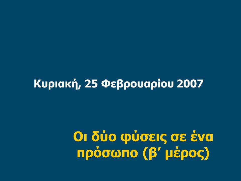 Κυριακή, 25 Φεβρουαρίου 2007 Οι δύο φύσεις σε ένα πρόσωπο (β' μέρος)