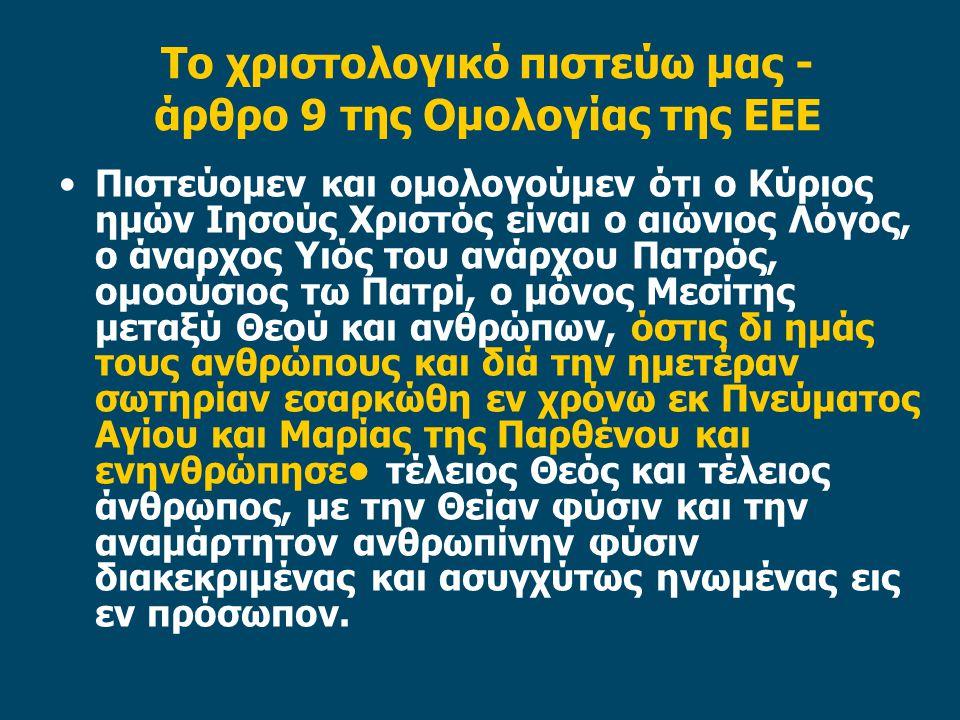 Το χριστολογικό πιστεύω μας - άρθρο 9 της Ομολογίας της ΕΕΕ Πιστεύομεν και ομολογούμεν ότι ο Κύριος ημών Ιησούς Χριστός είναι ο αιώνιος Λόγος, ο άναρχος Υιός του ανάρχου Πατρός, ομοούσιος τω Πατρί, ο μόνος Μεσίτης μεταξύ Θεού και ανθρώπων, όστις δι ημάς τους ανθρώπους και διά την ημετέραν σωτηρίαν εσαρκώθη εν χρόνω εκ Πνεύματος Αγίου και Μαρίας της Παρθένου και ενηνθρώπησε τέλειος Θεός και τέλειος άνθρωπος, με την Θείαν φύσιν και την αναμάρτητον ανθρωπίνην φύσιν διακεκριμένας και ασυγχύτως ηνωμένας εις εν πρόσωπον.