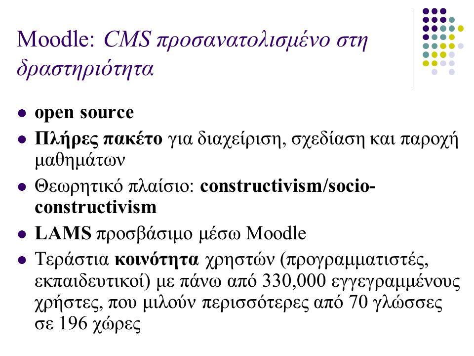Moodle: CMS προσανατολισμένο στη δραστηριότητα open source Πλήρες πακέτο για διαχείριση, σχεδίαση και παροχή μαθημάτων Θεωρητικό πλαίσιο: constructivism/socio- constructivism LAMS προσβάσιμο μέσω Moodle Τεράστια κοινότητα χρηστών (προγραμματιστές, εκπαιδευτικοί) με πάνω από 330,000 εγγεγραμμένους χρήστες, που μιλούν περισσότερες από 70 γλώσσες σε 196 χώρες