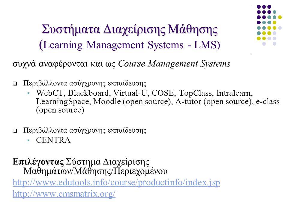 Συστήματα Διαχείρισης Μάθησης ( Συστήματα Διαχείρισης Μάθησης ( Learning Management Systems - LMS) συχνά αναφέρονται και ως Course Management Systems  Περιβάλλοντα ασύγχρονης εκπαίδευσης  WebCT, Blackboard, Virtual-U, COSE, TopClass, Intralearn, LearningSpace, Moodle (open source), A-tutor (open source), e-class (open source)  Περιβάλλοντα ασύγχρονης εκπαίδευσης  CENTRA Επιλέγοντας Σύστημα Διαχείρισης Μαθημάτων/Mάθησης/Περιεχομένου http://www.edutools.info/course/productinfo/index.jsp http://www.cmsmatrix.org/