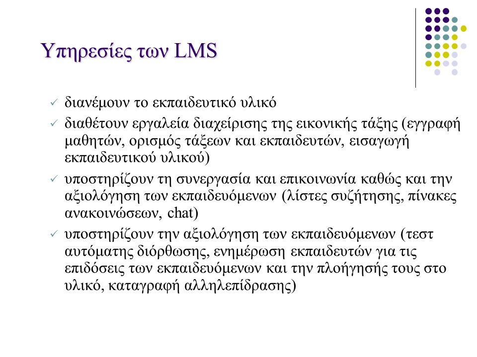 Υπηρεσίες των LMS διανέμουν το εκπαιδευτικό υλικό διαθέτουν εργαλεία διαχείρισης της εικονικής τάξης (εγγραφή μαθητών, ορισμός τάξεων και εκπαιδευτών, εισαγωγή εκπαιδευτικού υλικού) υποστηρίζουν τη συνεργασία και επικοινωνία καθώς και την αξιολόγηση των εκπαιδευόμενων (λίστες συζήτησης, πίνακες ανακοινώσεων, chat) υποστηρίζουν την αξιολόγηση των εκπαιδευόμενων (τεστ αυτόματης διόρθωσης, ενημέρωση εκπαιδευτών για τις επιδόσεις των εκπαιδευόμενων και την πλοήγησής τους στο υλικό, καταγραφή αλληλεπίδρασης)