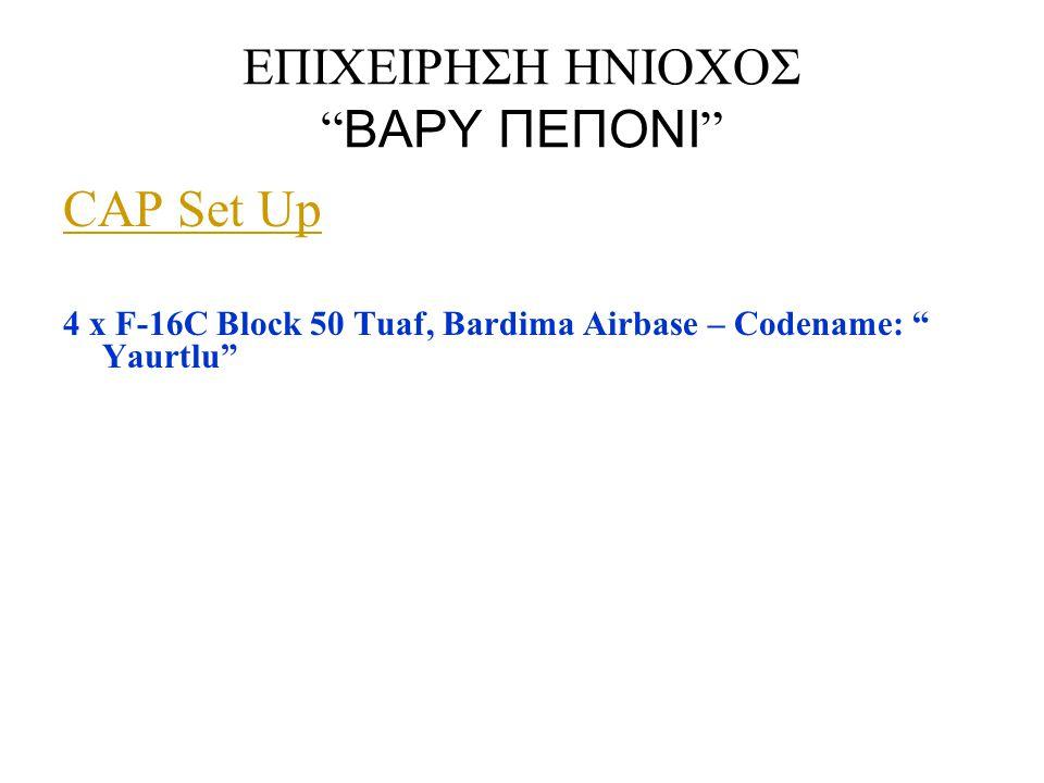 """ΕΠΙΧΕΙΡΗΣΗ ΗΝΙΟΧΟΣ """" ΒΑΡΥ ΠΕΠΟΝΙ """" CAP Set Up 4 x F-16C Block 50 Tuaf, Bardima Airbase – Codename: """" Yaurtlu"""""""