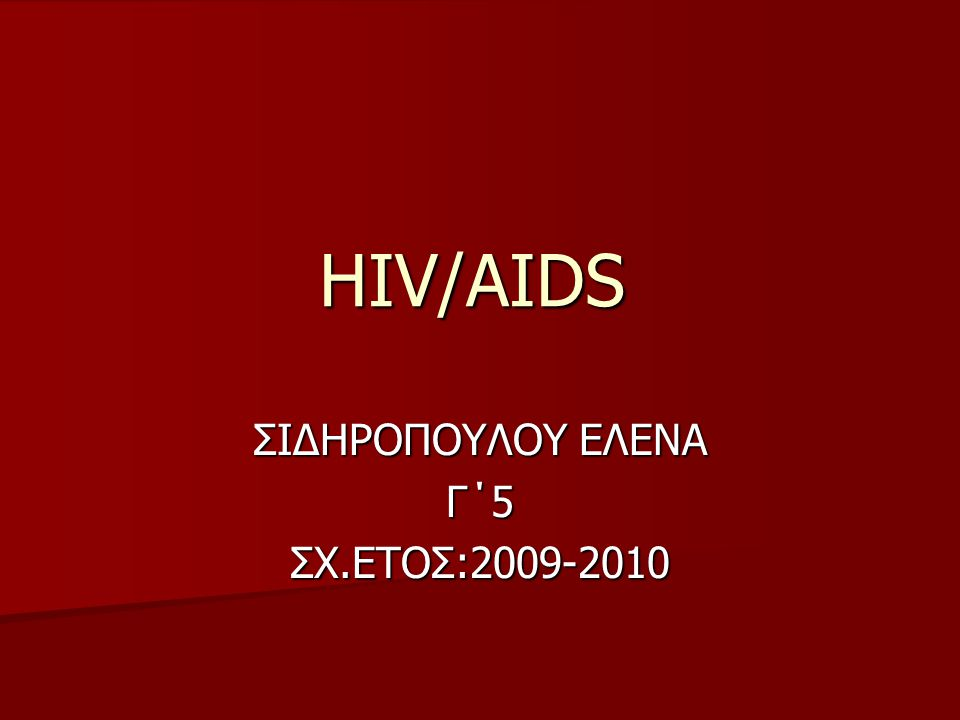 HIV/AIDS ΣΙΔΗΡΟΠΟΥΛΟΥ ΕΛΕΝΑ Γ΄5ΣΧ.ΕΤΟΣ:2009-2010