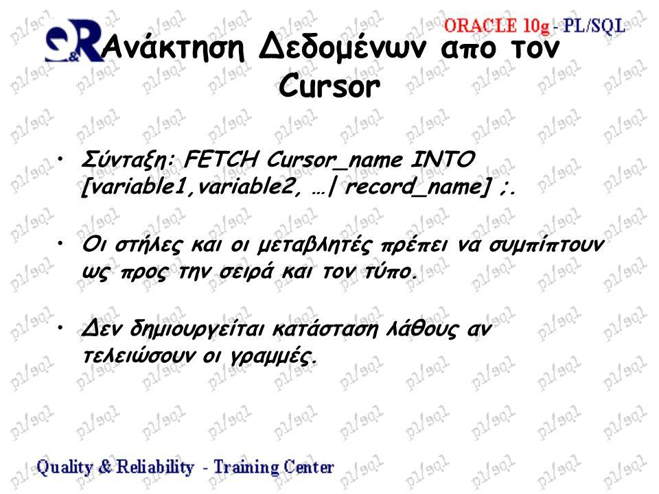 Ανάκτηση Δεδομένων απο τον Cursor Σύνταξη: FETCH Cursor_name INTO [variable1,variable2, …| record_name] ;. Οι στήλες και οι μεταβλητές πρέπει να συμπί