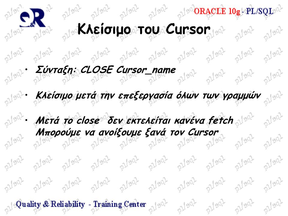 Κλείσιμο του Cursor Σύνταξη: CLOSE Cursor_name Κλείσιμο μετά την επεξεργασία όλων των γραμμών Μετά το close δεν εκτελείται κανένα fetch Μπορούμε να ανοίξουμε ξανά τον Cursor