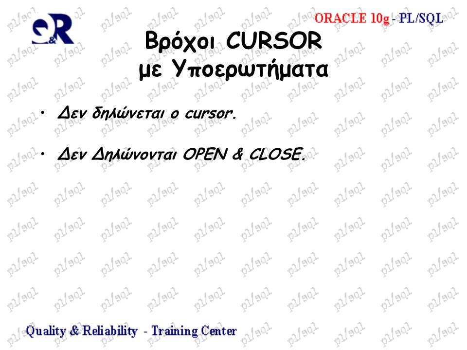 Βρόχοι CURSOR με Υποερωτήματα Δεν δηλώνεται ο cursor. Δεν Δηλώνονται OPEN & CLOSE.