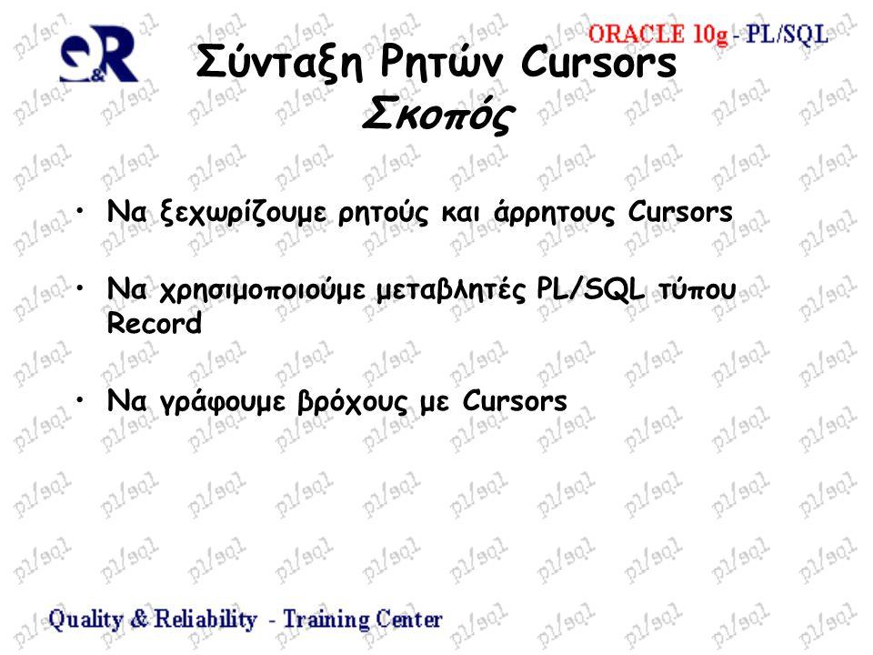 Σύνταξη Ρητών Cursors Σκοπός Να ξεχωρίζουμε ρητούς και άρρητους Cursors Να χρησιμοποιούμε μεταβλητές PL/SQL τύπου Record Να γράφουμε βρόχους με Cursors