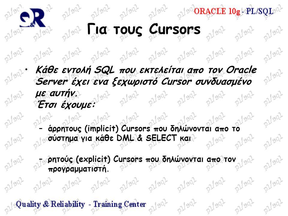 Για τους Cursors Κάθε εντολή SQL που εκτελείται απο τον Oracle Server έχει ενα ξεχωριστό Cursor συνδυασμένο με αυτήν. Έτσι έχουμε: –άρρητους (implicit