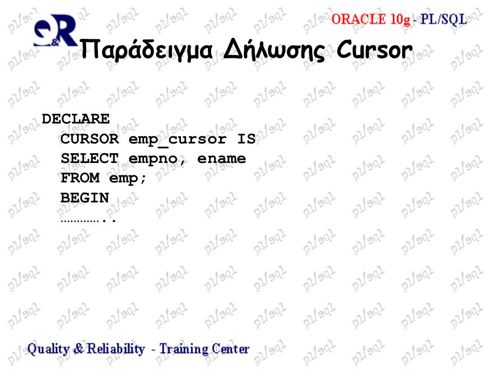 Παράδειγμα Δήλωσης Cursor DECLARE CURSOR emp_cursor IS SELECT empno, ename FROM emp; BEGIN …………..