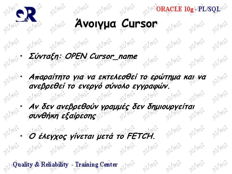 Άνοιγμα Cursor Σύνταξη: ΟΡΕΝ Cursor_name Απαραίτητο για να εκτελεσθεί το ερώτημα και να ανεβρεθεί το ενεργό σύνολο εγγραφών. Αν δεν ανεβρεθούν γραμμές