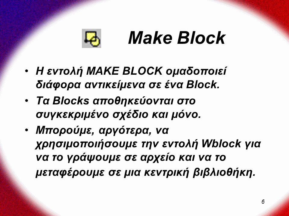6 Make Block Η εντολή MAKE BLOCK ομαδοποιεί διάφορα αντικείμενα σε ένα Block.