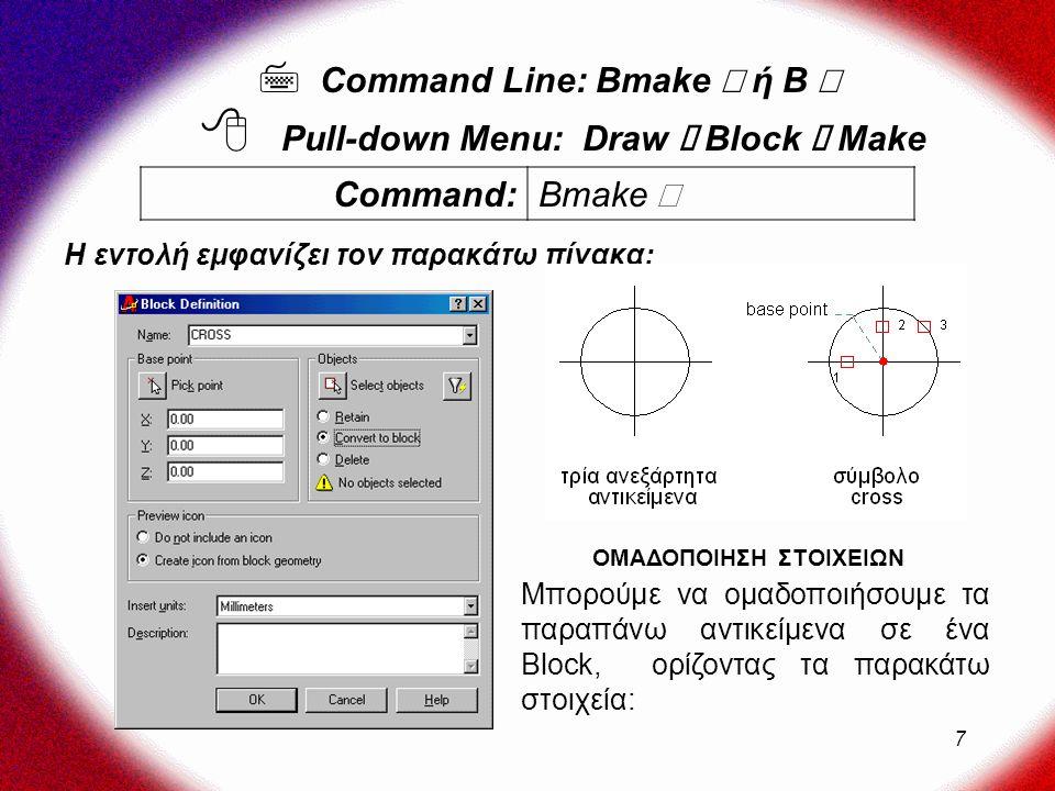 7 Η εντολή εμφανίζει τον παρακάτω πίνακα:  Command Line: Bmake  ή B   Pull-down Menu: Draw  Block  Μake Command: Bmake  Μπορούμε να ομαδοποιήσουμε τα παραπάνω αντικείμενα σε ένα Block, ορίζοντας τα παρακάτω στοιχεία: ΟΜΑΔΟΠΟΙΗΣΗ ΣΤΟΙΧΕΙΩΝ