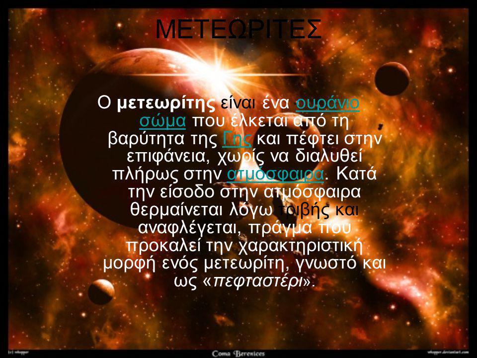 ΜΕΤΕΩΡΙΤΕΣ Ο μετεωρίτης είναι ένα ουράνιο σώμα που έλκεται από τη βαρύτητα της Γης και πέφτει στην επιφάνεια, χωρίς να διαλυθεί πλήρως στην ατμόσφαιρα