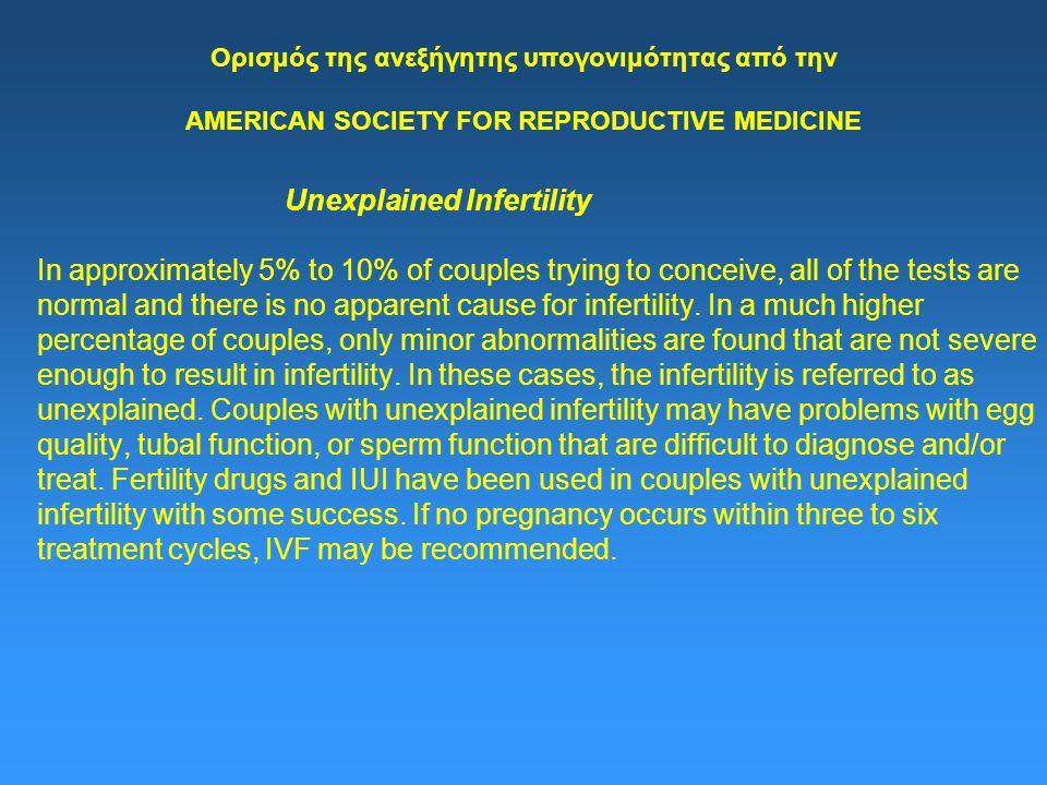 Ορισμός της ανεξήγητης υπογονιμότητας από την AMERICAN SOCIETY FOR REPRODUCTIVE MEDICINE Unexplained Infertility In approximately 5% to 10% of couples trying to conceive, all of the tests are normal and there is no apparent cause for infertility.