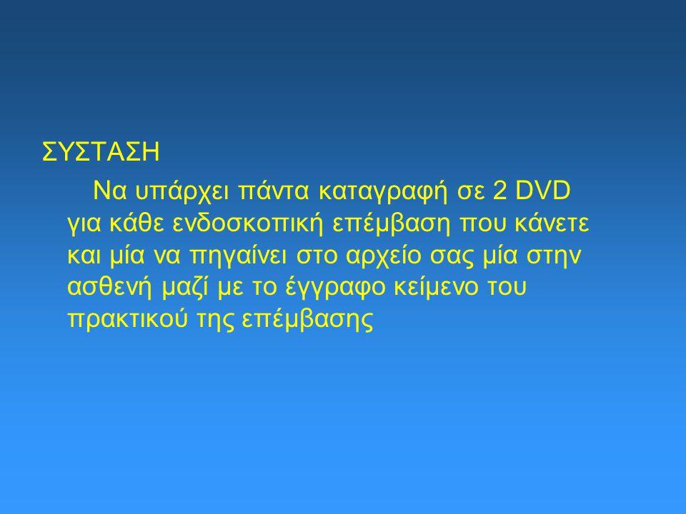 ΣΥΣΤΑΣΗ Να υπάρχει πάντα καταγραφή σε 2 DVD για κάθε ενδοσκοπική επέμβαση που κάνετε και μία να πηγαίνει στο αρχείο σας μία στην ασθενή μαζί με το έγγραφο κείμενο του πρακτικού της επέμβασης