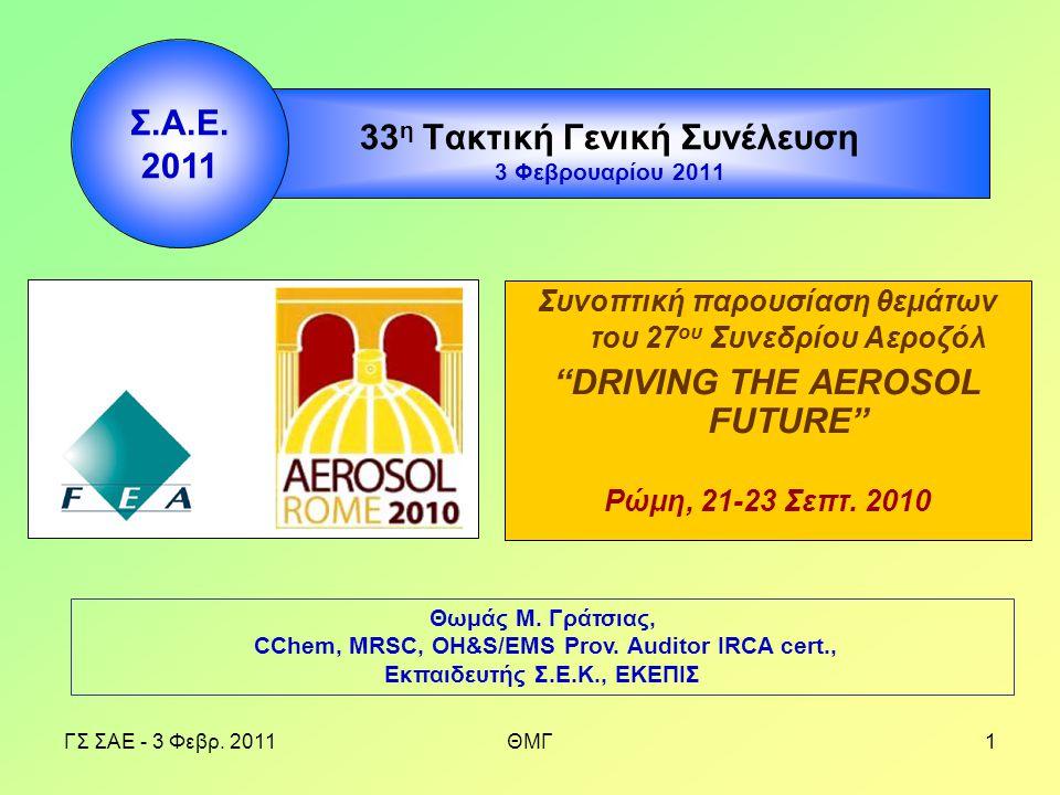 """ΓΣ ΣΑΕ - 3 Φεβρ. 2011ΘΜΓ1 33 η Τακτική Γενική Συνέλευση 3 Φεβρουαρίου 2011 Συνοπτική παρουσίαση θεμάτων του 27 ου Συνεδρίου Αεροζόλ """"DRIVING THE AEROS"""