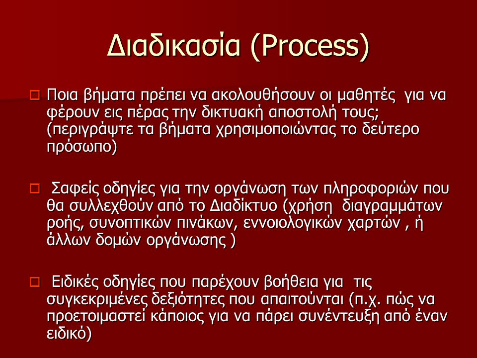 Διαδικασία (Process)  Ποια βήματα πρέπει να ακολουθήσουν οι μαθητές για να φέρουν εις πέρας την δικτυακή αποστολή τους; (περιγράψτε τα βήματα χρησιμοποιώντας το δεύτερο πρόσωπο)  Σαφείς οδηγίες για την οργάνωση των πληροφοριών που θα συλλεχθούν από το Διαδίκτυο (χρήση διαγραμμάτων ροής, συνοπτικών πινάκων, εννοιολογικών χαρτών, ή άλλων δομών οργάνωσης )  Ειδικές οδηγίες που παρέχουν βοήθεια για τις συγκεκριμένες δεξιότητες που απαιτούνται (π.χ.