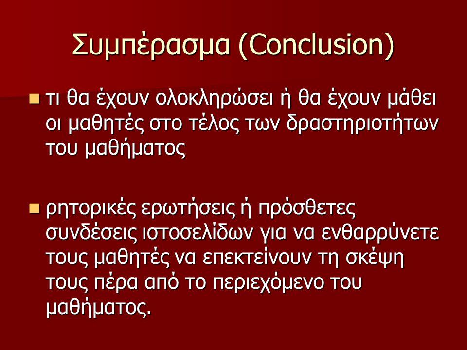 Συμπέρασμα (Conclusion) τι θα έχουν ολοκληρώσει ή θα έχουν μάθει οι μαθητές στο τέλος των δραστηριοτήτων του μαθήματος τι θα έχουν ολοκληρώσει ή θα έχουν μάθει οι μαθητές στο τέλος των δραστηριοτήτων του μαθήματος ρητορικές ερωτήσεις ή πρόσθετες συνδέσεις ιστοσελίδων για να ενθαρρύνετε τους μαθητές να επεκτείνουν τη σκέψη τους πέρα από το περιεχόμενο του μαθήματος.