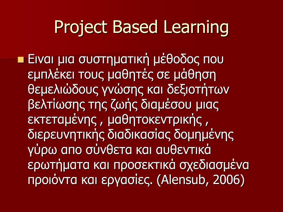 Project Based Learning Ειναι μια συστηματική μέθοδος που εμπλέκει τους μαθητές σε μάθηση θεμελιώδους γνώσης και δεξιοτήτων βελτίωσης της ζωής διαμέσου μιας εκτεταμένης, μαθητοκεντρικής, διερευνητικής διαδικασίας δομημένης γύρω απο σύνθετα και αυθεντικά ερωτήματα και προσεκτικά σχεδιασμένα προιόντα και εργασίες.