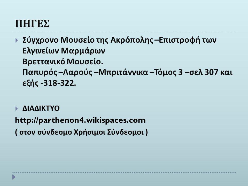 ΠΗΓΕΣ  Σύγχρονο Μουσείο της Ακρόπολης – Επιστροφή των Ελγινείων Μαρμάρων Βρεττανικό Μουσείο. Παπυρός – Λαρούς – Μπριτάννικα – Τόμος 3 – σελ 307 και ε