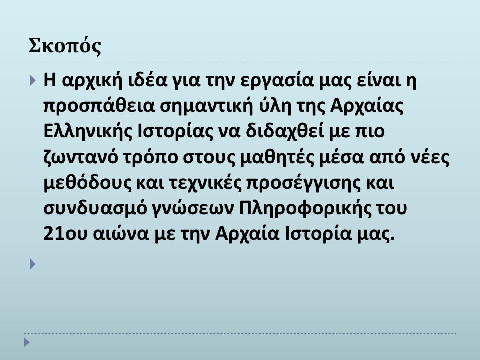Σκοπός  Η αρχική ιδέα για την εργασία μας είναι η προσπάθεια σημαντική ύλη της Αρχαίας Ελληνικής Ιστορίας να διδαχθεί με πιο ζωντανό τρόπο στους μαθη