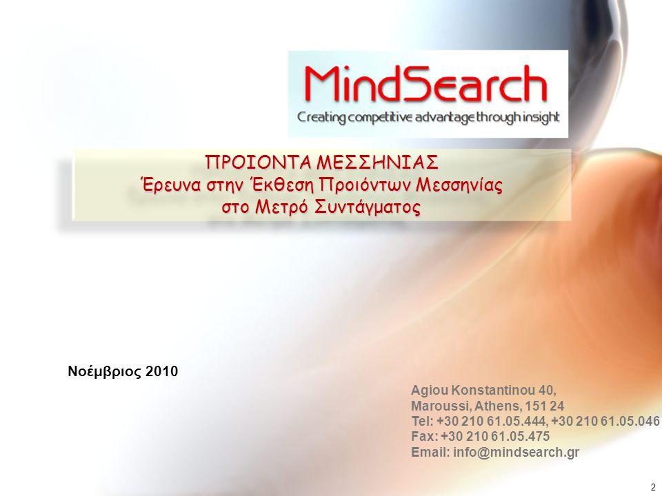 ΠΡΟΙΟΝΤΑ ΜΕΣΣΗΝΙΑΣ Έρευνα στην Έκθεση Προιόντων Μεσσηνίας στο Μετρό Συντάγματος ΠΡΟΙΟΝΤΑ ΜΕΣΣΗΝΙΑΣ Έρευνα στην Έκθεση Προιόντων Μεσσηνίας στο Μετρό Συντάγματος Agiou Konstantinou 40, Maroussi, Athens, 151 24 Tel: +30 210 61.05.444, +30 210 61.05.046 Fax: +30 210 61.05.475 Email: info@mindsearch.gr Νοέμβριος 2010 2