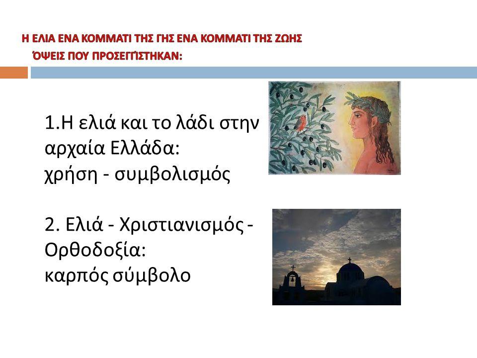 Η ελιά: Α) στην αρχαιότητα  Το δέντρο της ελιάς στην αρχαία Ελλάδα θεωρούνταν ένα σύμβολο ειρήνης, γονιμότητας, εξαγνισμού, ισχύος, νίκης και μετάνοιας, διαδραματίζοντας ένα βασικό ρόλο στην ιστορία και τον πολιτισμό των αρχαίων.