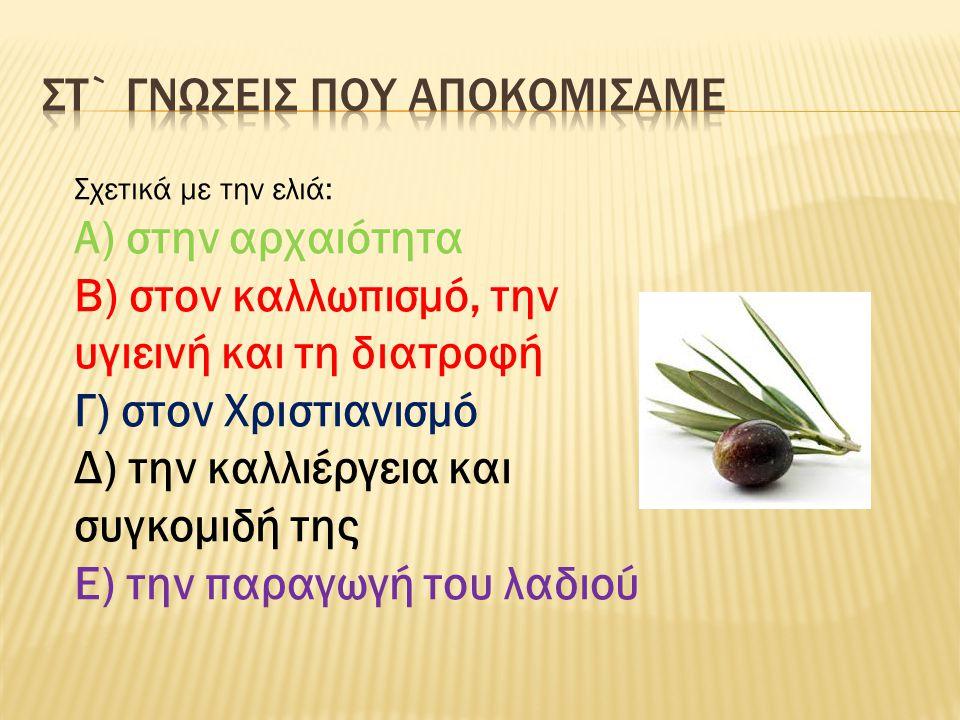 Σχετικά με την ελιά: Α) στην αρχαιότητα Β) στον καλλωπισμό, την υγιεινή και τη διατροφή Γ) στον Χριστιανισμό Δ) την καλλιέργεια και συγκομιδή της Ε) τ