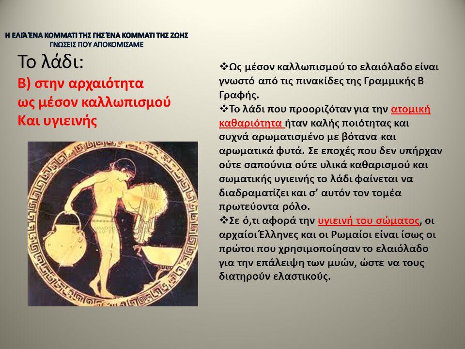 Το λάδι: Β) στην αρχαιότητα ως μέσον καλλωπισμού Και υγιεινής  Ως μέσον καλλωπισμού το ελαιόλαδο είναι γνωστό από τις πινακίδες της Γραμμικής Β Γραφή