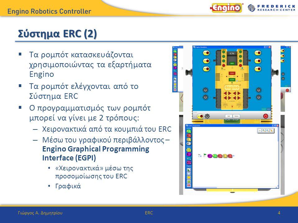 Σύστημα ERC (2)  Τα ρομπότ κατασκευάζονται χρησιμοποιώντας τα εξαρτήματα Engino  Τα ρομπότ ελέγχονται από το Σύστημα ERC  Ο προγραμματισμός των ρομπότ μπορεί να γίνει με 2 τρόπους: – Χειρονακτικά από τα κουμπιά του ERC – Μέσω του γραφικού περιβάλλοντος – Engino Graphical Programming Interface (EGPI) «Χειρονακτικά» μέσω της προσομοίωσης του ERC Γραφικά Γιώργος Α.