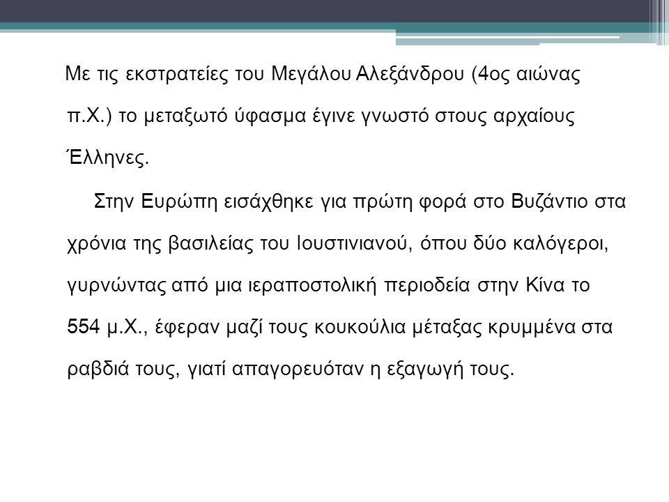Με τις εκστρατείες του Μεγάλου Αλεξάνδρου (4ος αιώνας π.Χ.) το μεταξωτό ύφασμα έγινε γνωστό στους αρχαίους Έλληνες. Στην Ευρώπη εισάχθηκε για πρώτη φο