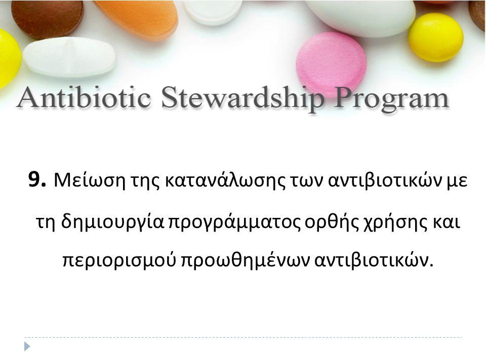 9. Μείωση της κατανάλωσης των αντιβιοτικών με τη δημιουργία προγράμματος ορθής χρήσης και περιορισμού προωθημένων αντιβιοτικών.