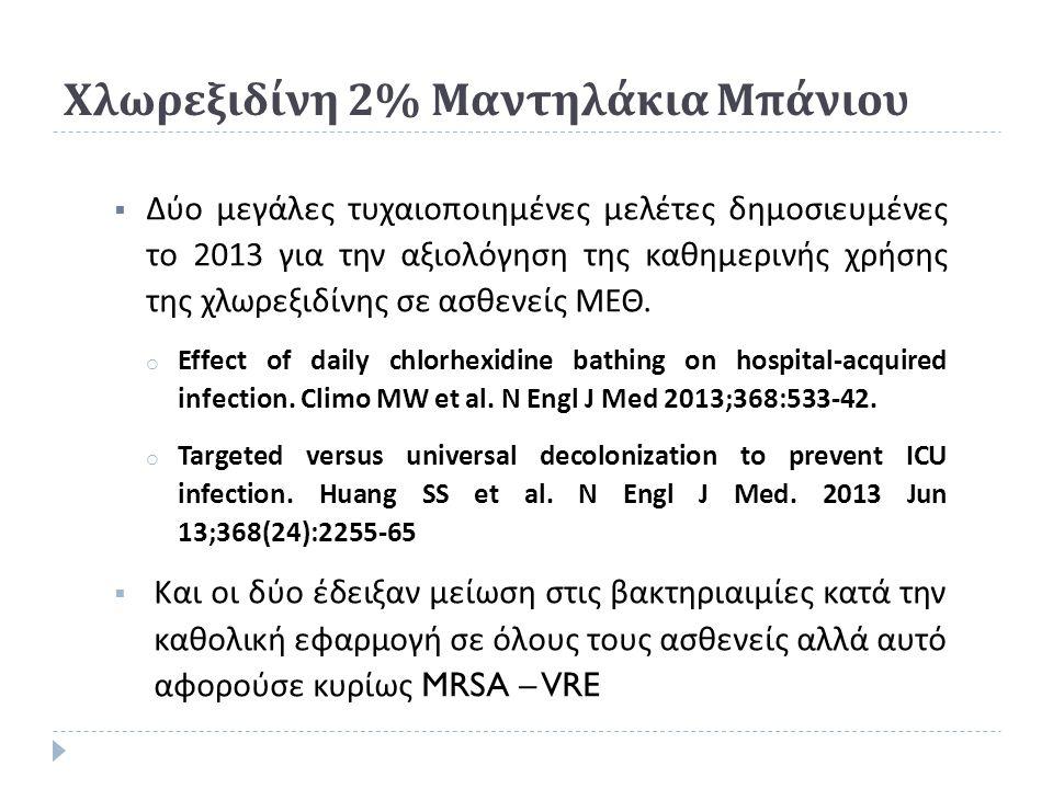  Δύο μεγάλες τυχαιοποιημένες μελέτες δημοσιευμένες το 2013 για την αξιολόγηση της καθημερινής χρήσης της χλωρεξιδίνης σε ασθενείς ΜΕΘ. o Effect of da