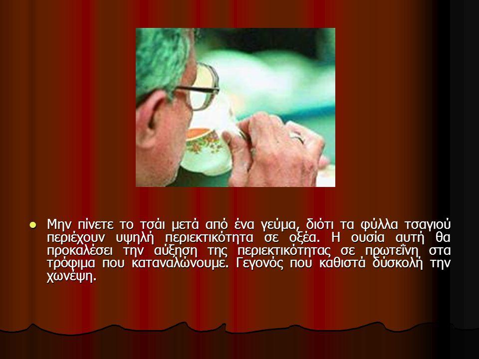 Μην πίνετε το τσάι μετά από ένα γεύμα, διότι τα φύλλα τσαγιού περιέχουν υψηλή περιεκτικότητα σε οξέα.