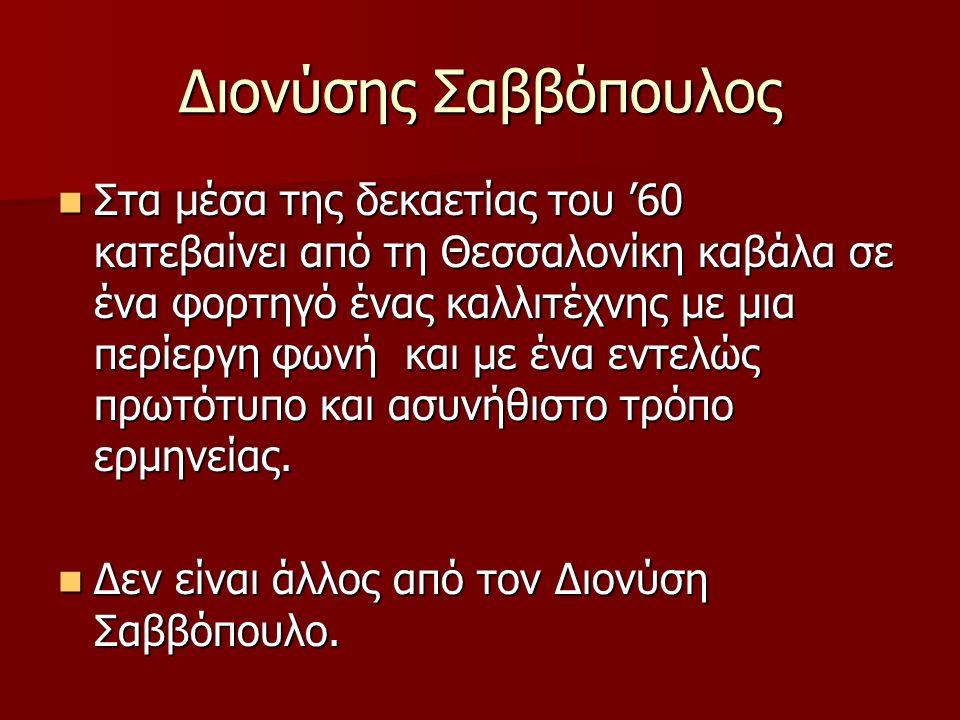 Διονύσης Σαββόπουλος Στα μέσα της δεκαετίας του '60 κατεβαίνει από τη Θεσσαλονίκη καβάλα σε ένα φορτηγό ένας καλλιτέχνης με μια περίεργη φωνή και με έ