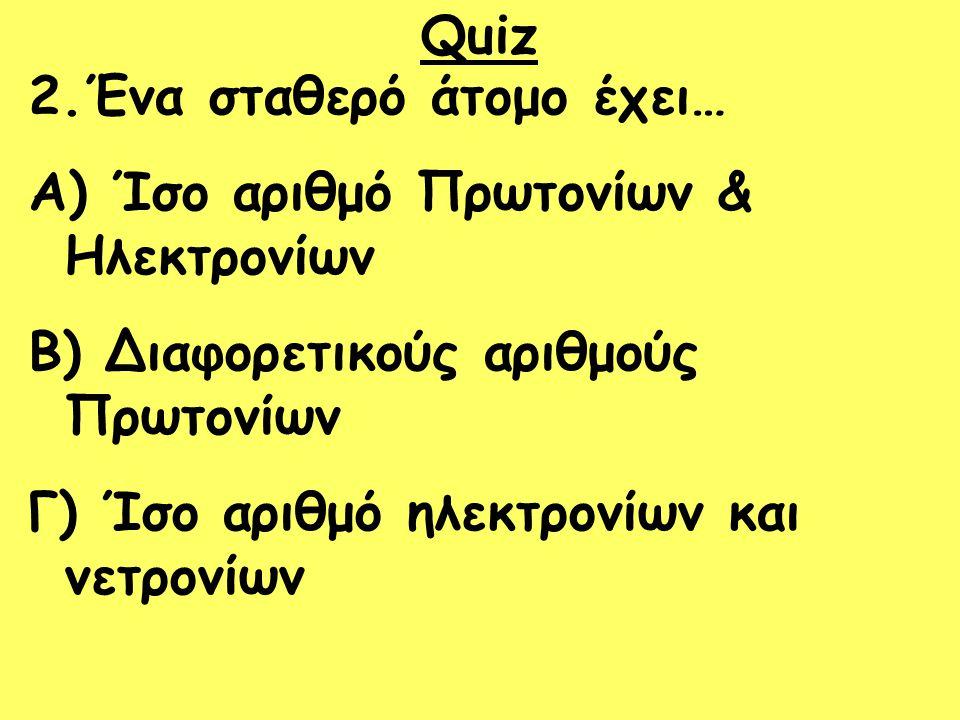 Quiz 2.Ένα σταθερό άτομο έχει… A) Ίσο αριθμό Πρωτονίων & Ηλεκτρονίων B) Διαφορετικούς αριθμούς Πρωτονίων Γ) Ίσο αριθμό ηλεκτρονίων και νετρονίων