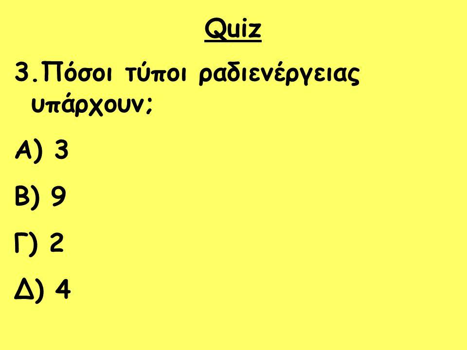 Quiz 3.Πόσοι τύποι ραδιενέργειας υπάρχουν; A) 3 B) 9 Γ) 2 Δ) 4