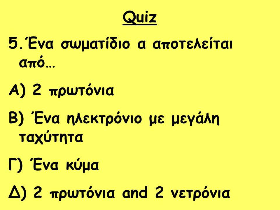 Quiz 5.Ένα σωματίδιο α αποτελείται από… A) 2 πρωτόνια B) Ένα ηλεκτρόνιο με μεγάλη ταχύτητα Γ) Ένα κύμα Δ) 2 πρωτόνια and 2 νετρόνια