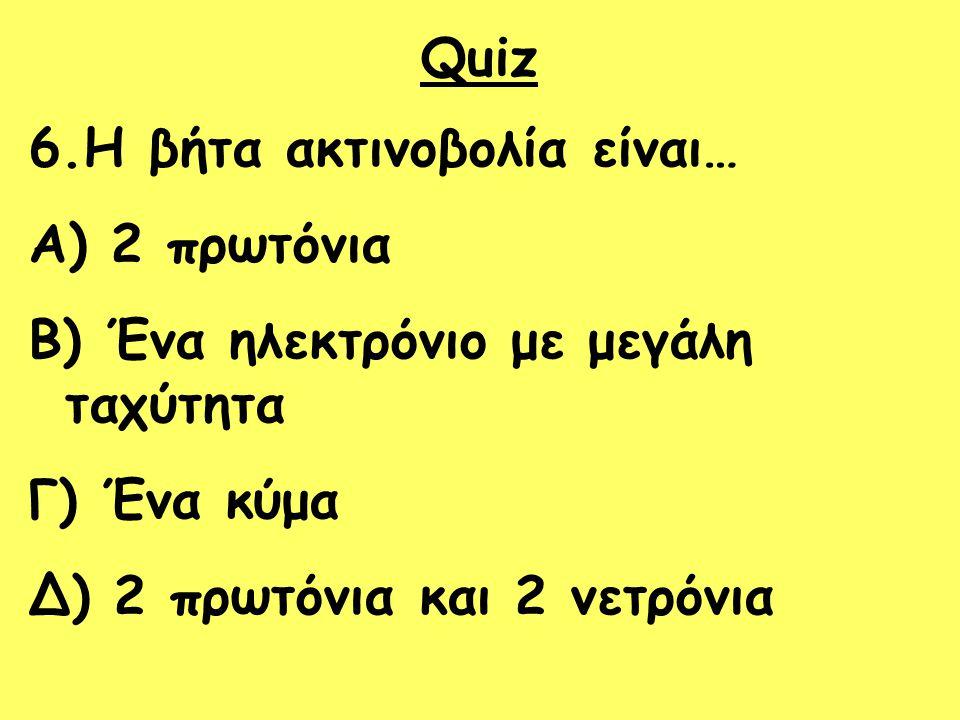 Quiz 6.Η βήτα ακτινοβολία είναι… A) 2 πρωτόνια B) Ένα ηλεκτρόνιο με μεγάλη ταχύτητα Γ) Ένα κύμα Δ) 2 πρωτόνια και 2 νετρόνια