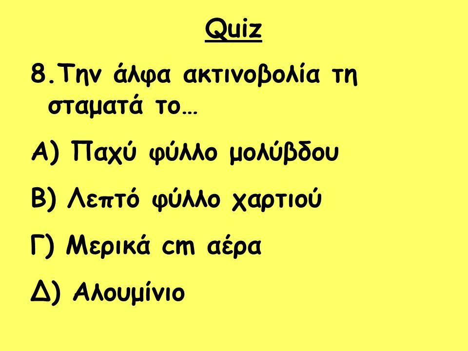 Quiz 8.Την άλφα ακτινοβολία τη σταματά το… A) Παχύ φύλλο μολύβδου B) Λεπτό φύλλο χαρτιού Γ) Μερικά cm αέρα Δ) Αλουμίνιο