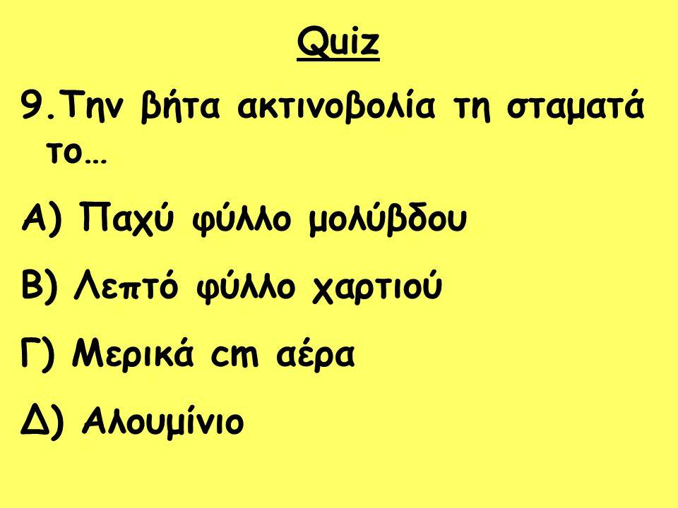 Quiz 9.Την βήτα ακτινοβολία τη σταματά το… A) Παχύ φύλλο μολύβδου B) Λεπτό φύλλο χαρτιού Γ) Μερικά cm αέρα Δ) Αλουμίνιο