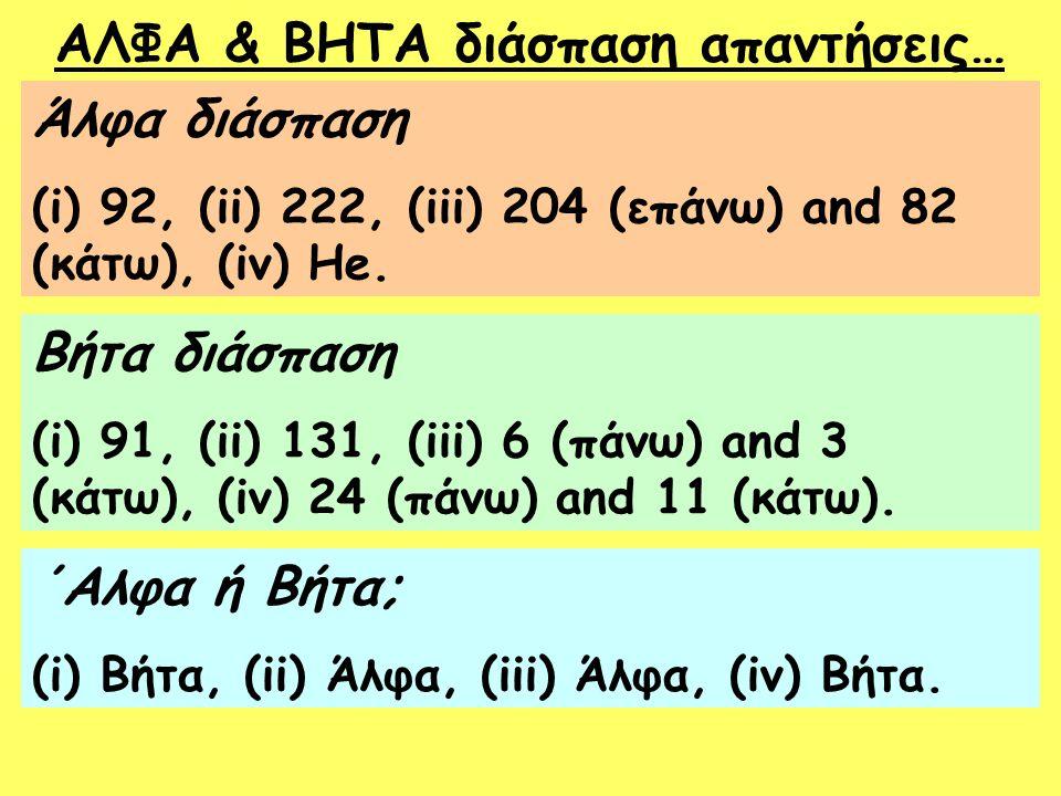 ΑΛΦΑ & ΒΗΤΑ διάσπαση απαντήσεις… Άλφα διάσπαση (i) 92, (ii) 222, (iii) 204 (επάνω) and 82 (κάτω), (iv) He. Βήτα διάσπαση (i) 91, (ii) 131, (iii) 6 (πά