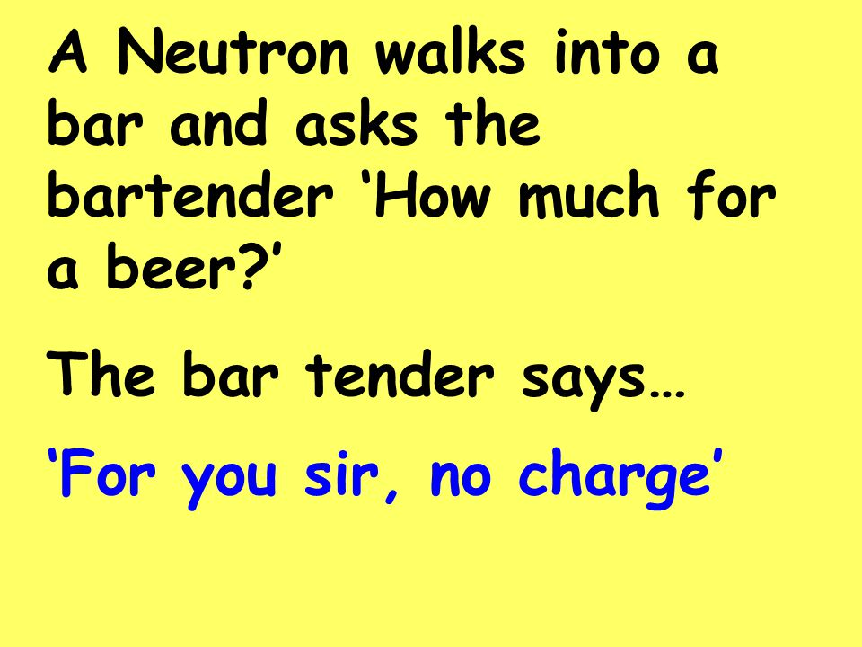 A Neutron walks into a bar and asks the bartender 'How much for a beer?' The bar tender says… 'For you sir, no charge'