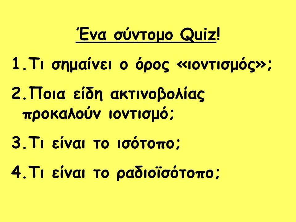 Ένα σύντομο Quiz! 1.Τι σημαίνει ο όρος «ιοντισμός»; 2.Ποια είδη ακτινοβολίας προκαλούν ιοντισμό; 3.Τι είναι το ισότοπο; 4.Τι είναι το ραδιοϊσότοπο;